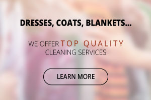 Dresses, Coats, Blankets… - We offer top quality cleaning services - Learn More